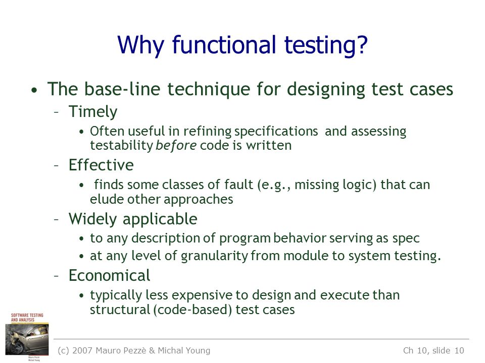 (c) 2007 Mauro Pezzè & Michal Young Ch 10, slide 10 Why functional testing.