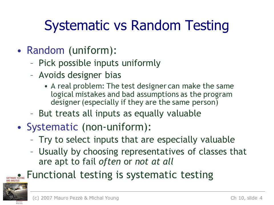 (c) 2007 Mauro Pezzè & Michal Young Ch 10, slide 4 Systematic vs Random Testing Random (uniform): –Pick possible inputs uniformly –Avoids designer bias A real problem: The test designer can make the same logical mistakes and bad assumptions as the program designer (especially if they are the same person) –But treats all inputs as equally valuable Systematic (non-uniform): –Try to select inputs that are especially valuable –Usually by choosing representatives of classes that are apt to fail often or not at all Functional testing is systematic testing