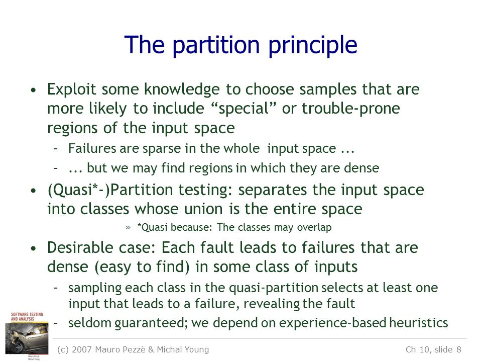 (c) 2007 Mauro Pezzè & Michal Young Ch 10, slide 8 The partition principle Exploit some knowledge to choose samples that are more likely to include special or trouble-prone regions of the input space –Failures are sparse in the whole input space...