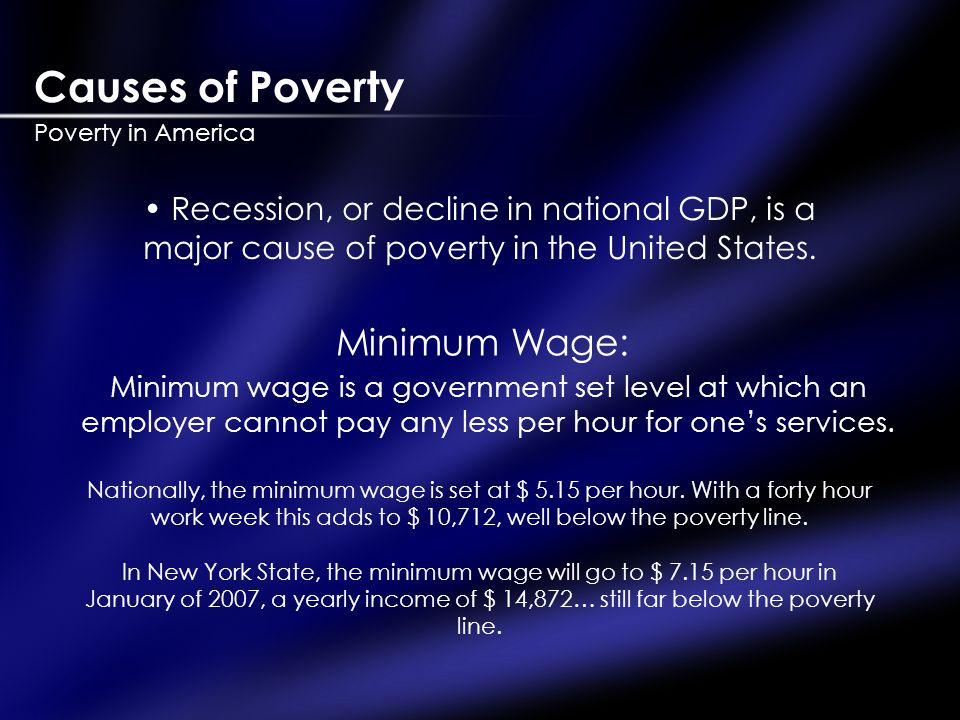 Causes of Poverty Poverty in America Recession, or decline in national GDP, is a major cause of poverty in the United States.