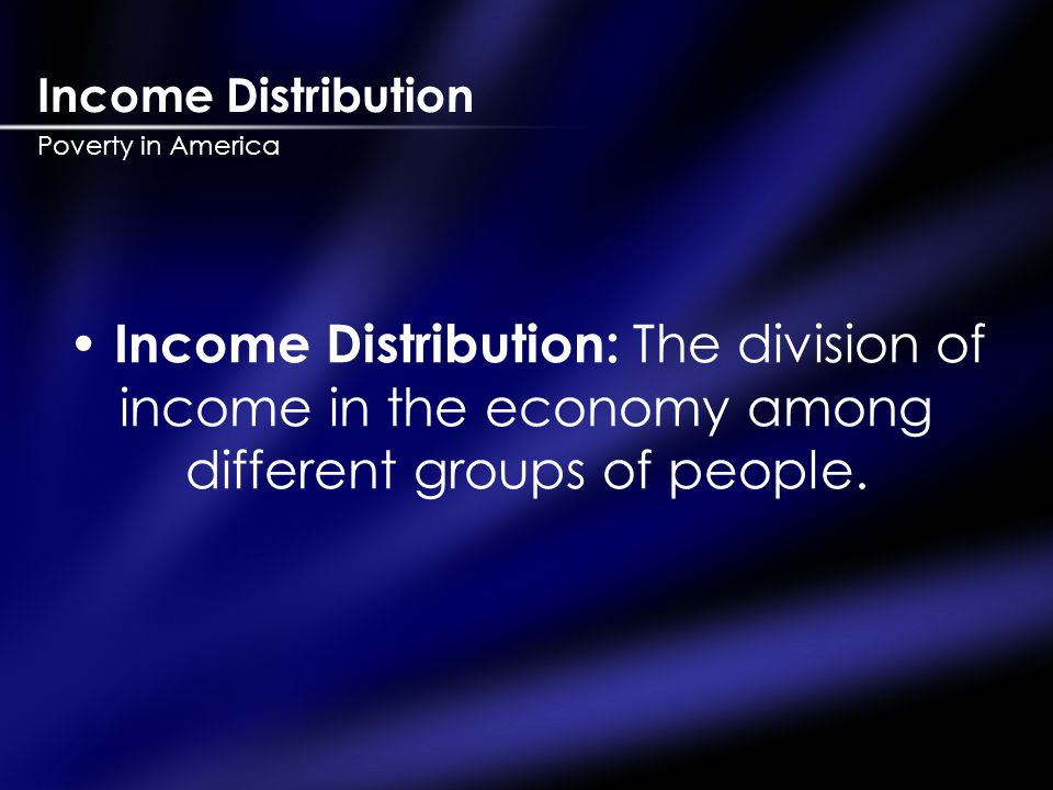 Income Distribution Poverty in America Income Distribution: The division of income in the economy among different groups of people.