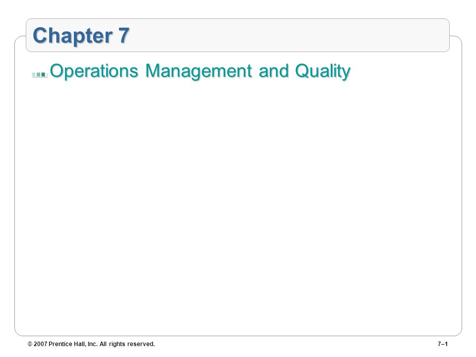 © 2007 Prentice Hall, Inc. All rights reserved.7–1 Chapter 7 Operations Management and Quality