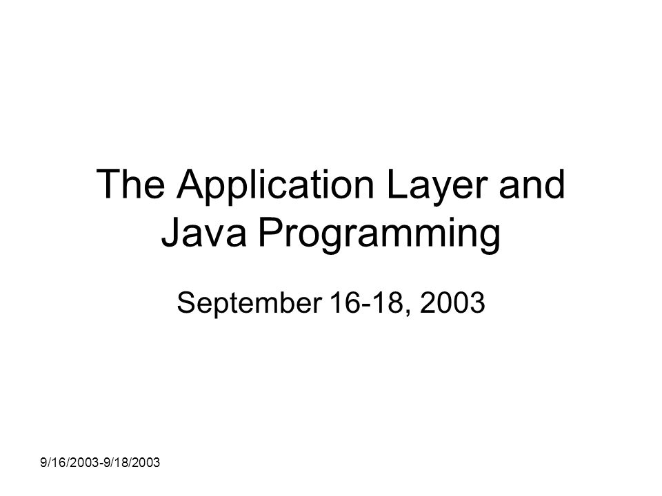 9/16/2003-9/18/2003 The Application Layer and Java Programming September 16-18, 2003