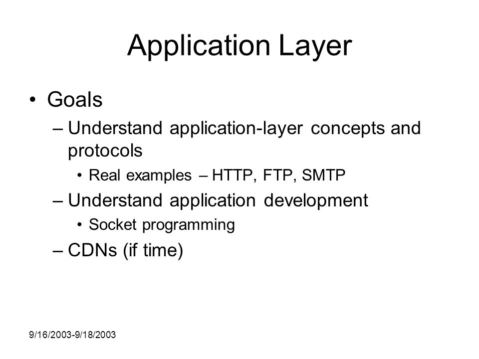 9/16/2003-9/18/2003 Application Layer Goals –Understand application-layer concepts and protocols Real examples – HTTP, FTP, SMTP –Understand application development Socket programming –CDNs (if time)