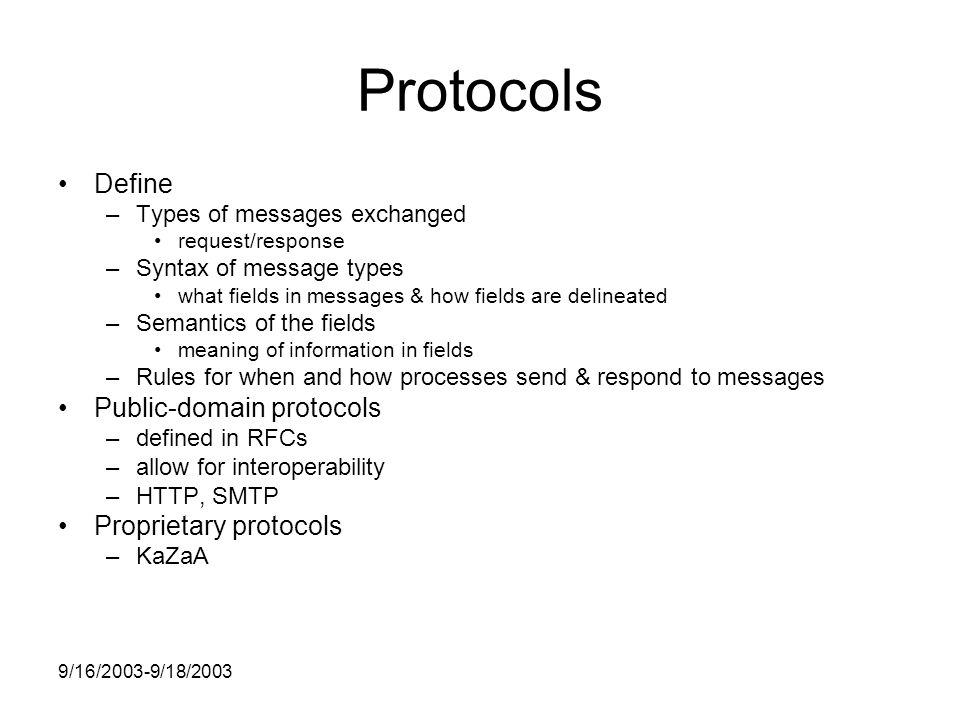 9/16/2003-9/18/2003 Protocols Define –Types of messages exchanged request/response –Syntax of message types what fields in messages & how fields are delineated –Semantics of the fields meaning of information in fields –Rules for when and how processes send & respond to messages Public-domain protocols –defined in RFCs –allow for interoperability –HTTP, SMTP Proprietary protocols –KaZaA