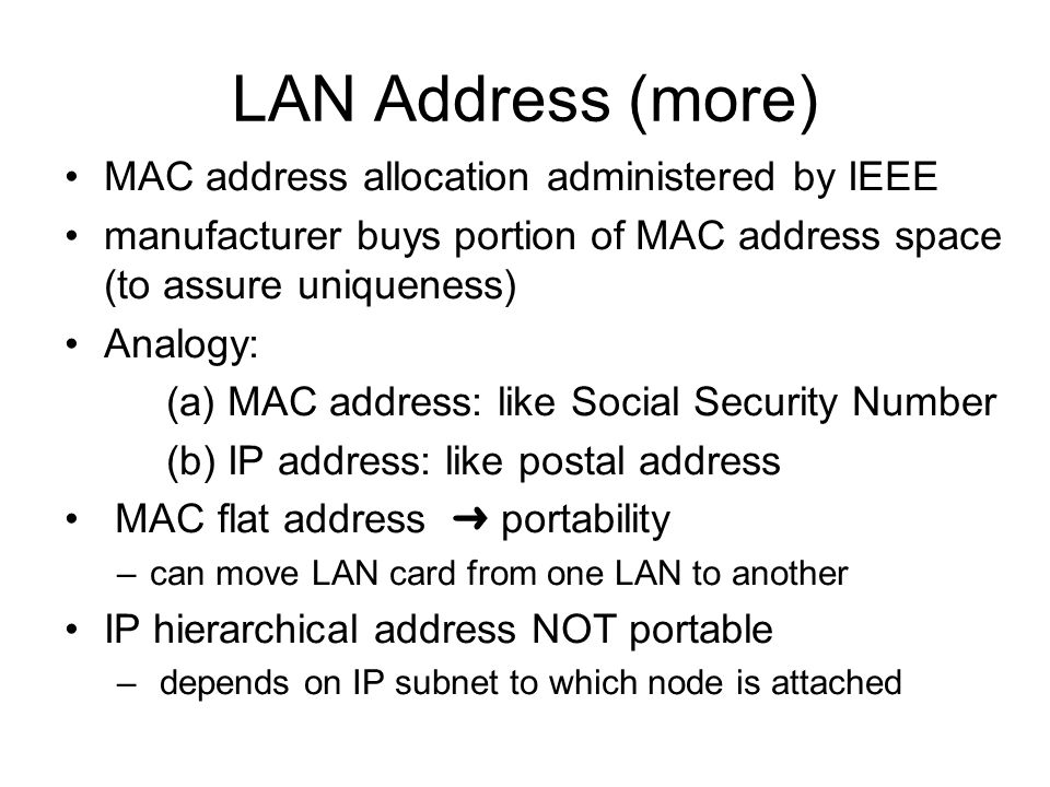 LAN Address (more) MAC address allocation administered by IEEE manufacturer buys portion of MAC address space (to assure uniqueness) Analogy: (a) MAC address: like Social Security Number (b) IP address: like postal address MAC flat address ➜ portability –can move LAN card from one LAN to another IP hierarchical address NOT portable – depends on IP subnet to which node is attached