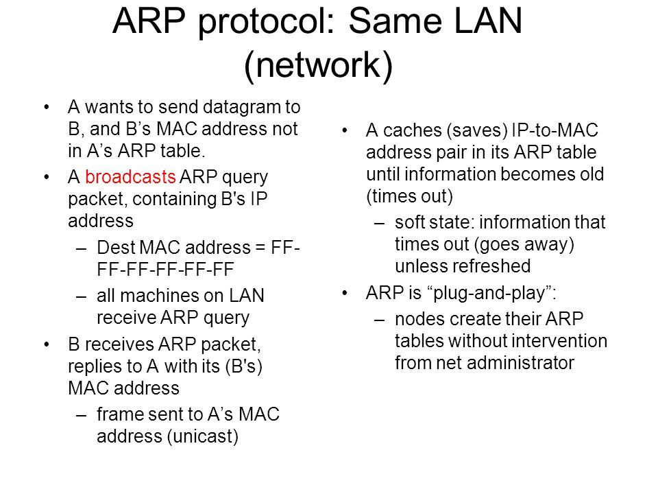 ARP protocol: Same LAN (network) A wants to send datagram to B, and B's MAC address not in A's ARP table.