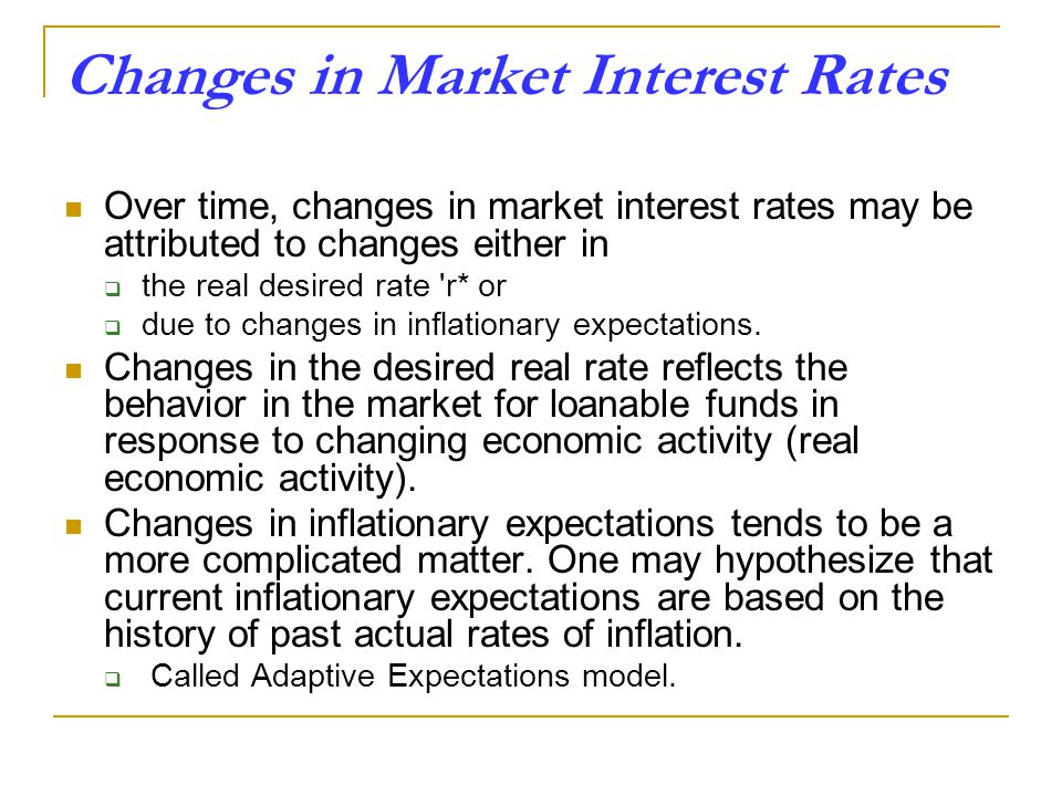 Changes in Market Interest Rates Over time, changes in market interest rates may be attributed to changes either in  the real desired rate r* or  due to changes in inflationary expectations.