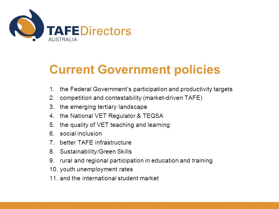 1.the Federal Government's participation and productivity targets 2.competition and contestability (market-driven TAFE) 3.the emerging tertiary landscape 4.the National VET Regulator & TEQSA 5.the quality of VET teaching and learning 6.social inclusion 7.better TAFE infrastructure 8.Sustainability/Green Skills 9.rural and regional participation in education and training 10.youth unemployment rates 11.and the international student market Current Government policies