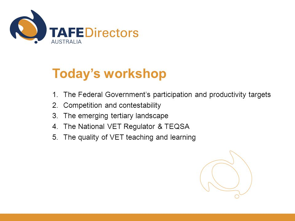 1.The Federal Government's participation and productivity targets 2.Competition and contestability 3.The emerging tertiary landscape 4.The National VET Regulator & TEQSA 5.The quality of VET teaching and learning Today's workshop