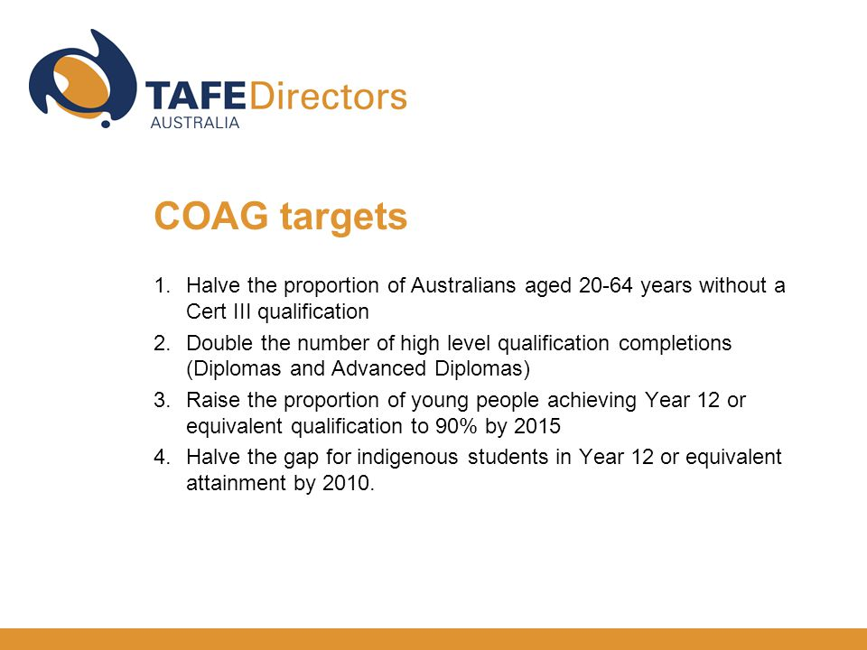 1.Halve the proportion of Australians aged years without a Cert III qualification 2.Double the number of high level qualification completions (Diplomas and Advanced Diplomas) 3.Raise the proportion of young people achieving Year 12 or equivalent qualification to 90% by Halve the gap for indigenous students in Year 12 or equivalent attainment by 2010.