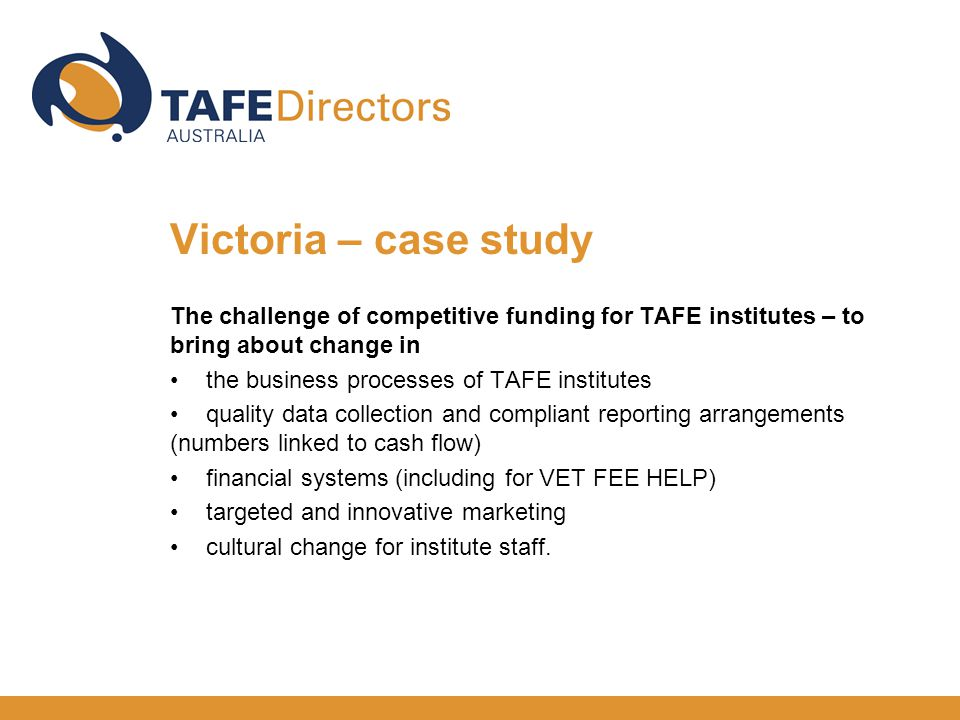 The challenge of competitive funding for TAFE institutes – to bring about change in the business processes of TAFE institutes quality data collection and compliant reporting arrangements (numbers linked to cash flow) financial systems (including for VET FEE HELP) targeted and innovative marketing cultural change for institute staff.