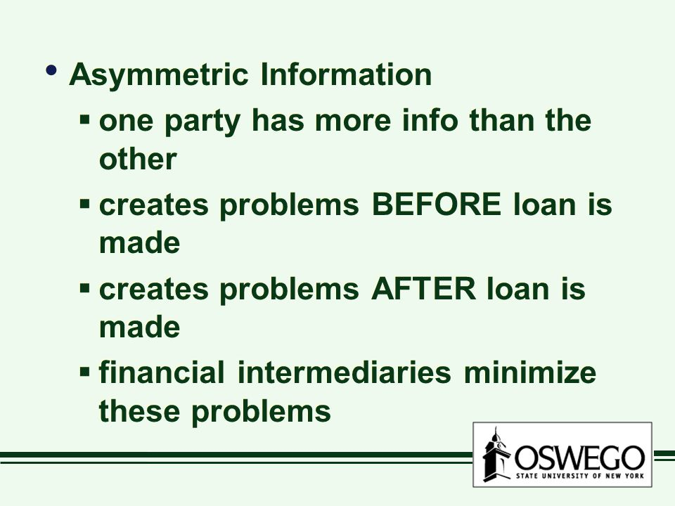 Asymmetric Information  one party has more info than the other  creates problems BEFORE loan is made  creates problems AFTER loan is made  financial intermediaries minimize these problems Asymmetric Information  one party has more info than the other  creates problems BEFORE loan is made  creates problems AFTER loan is made  financial intermediaries minimize these problems