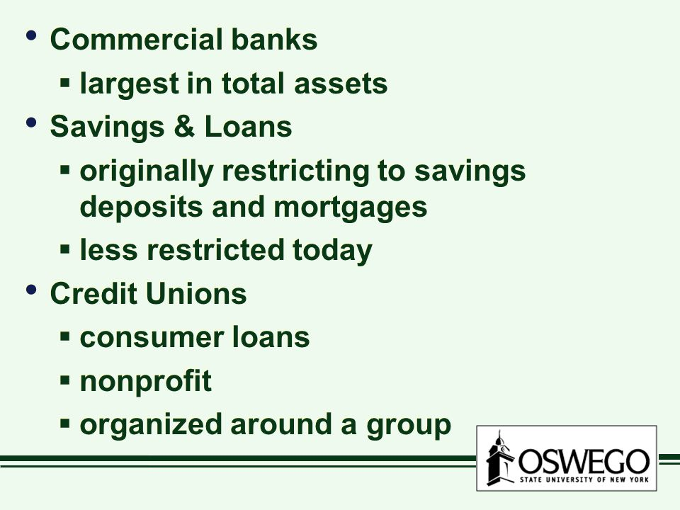 Commercial banks  largest in total assets Savings & Loans  originally restricting to savings deposits and mortgages  less restricted today Credit Unions  consumer loans  nonprofit  organized around a group Commercial banks  largest in total assets Savings & Loans  originally restricting to savings deposits and mortgages  less restricted today Credit Unions  consumer loans  nonprofit  organized around a group