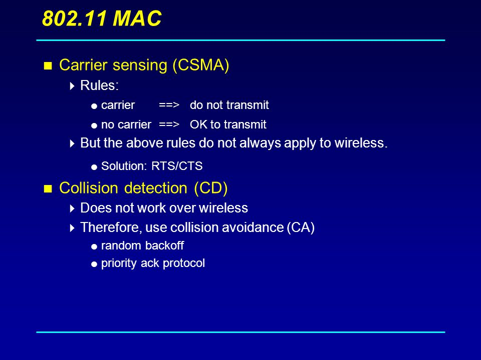 MAC  Carrier sensing (CSMA)  Rules:  carrier ==> do not transmit  no carrier ==> OK to transmit  But the above rules do not always apply to wireless.