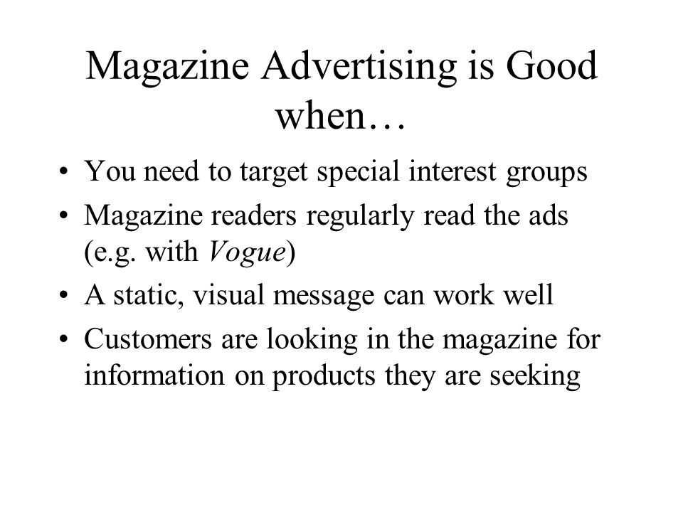 Magazine Advertising is Good when… You need to target special interest groups Magazine readers regularly read the ads (e.g.