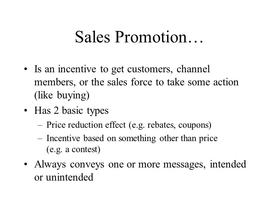 Sales Promotion… Is an incentive to get customers, channel members, or the sales force to take some action (like buying) Has 2 basic types –Price reduction effect (e.g.