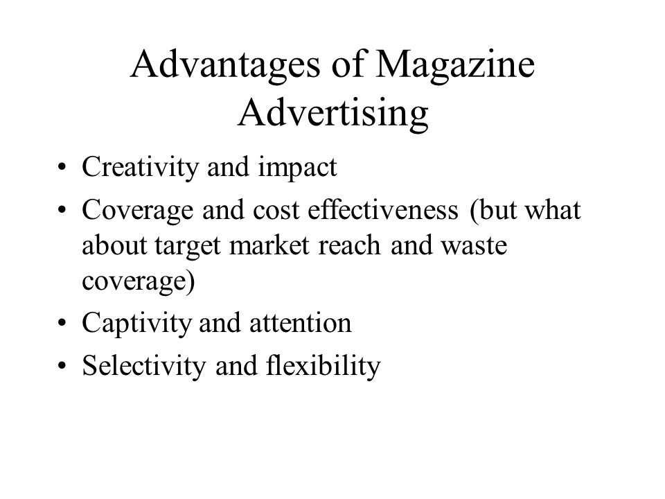 Advantages of Magazine Advertising Creativity and impact Coverage and cost effectiveness (but what about target market reach and waste coverage) Captivity and attention Selectivity and flexibility