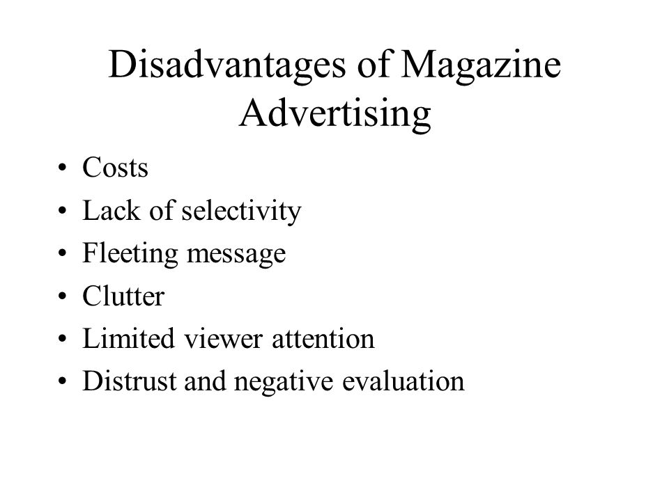 Disadvantages of Magazine Advertising Costs Lack of selectivity Fleeting message Clutter Limited viewer attention Distrust and negative evaluation