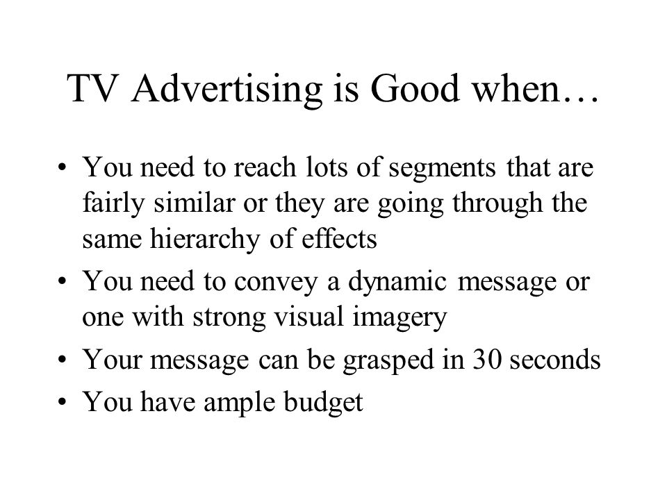 TV Advertising is Good when… You need to reach lots of segments that are fairly similar or they are going through the same hierarchy of effects You need to convey a dynamic message or one with strong visual imagery Your message can be grasped in 30 seconds You have ample budget