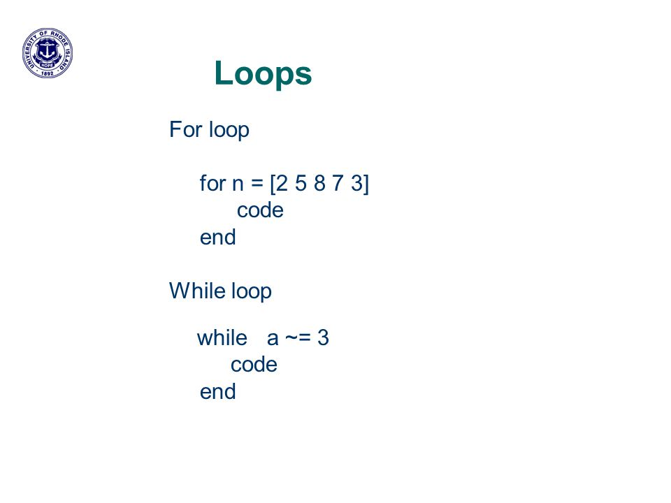 Loops For loop for n = [ ] code end While loop while a ~= 3 code end