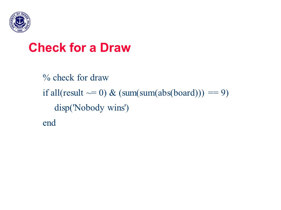 Check for a Draw % check for draw if all(result ~= 0) & (sum(sum(abs(board))) == 9) disp( Nobody wins ) end