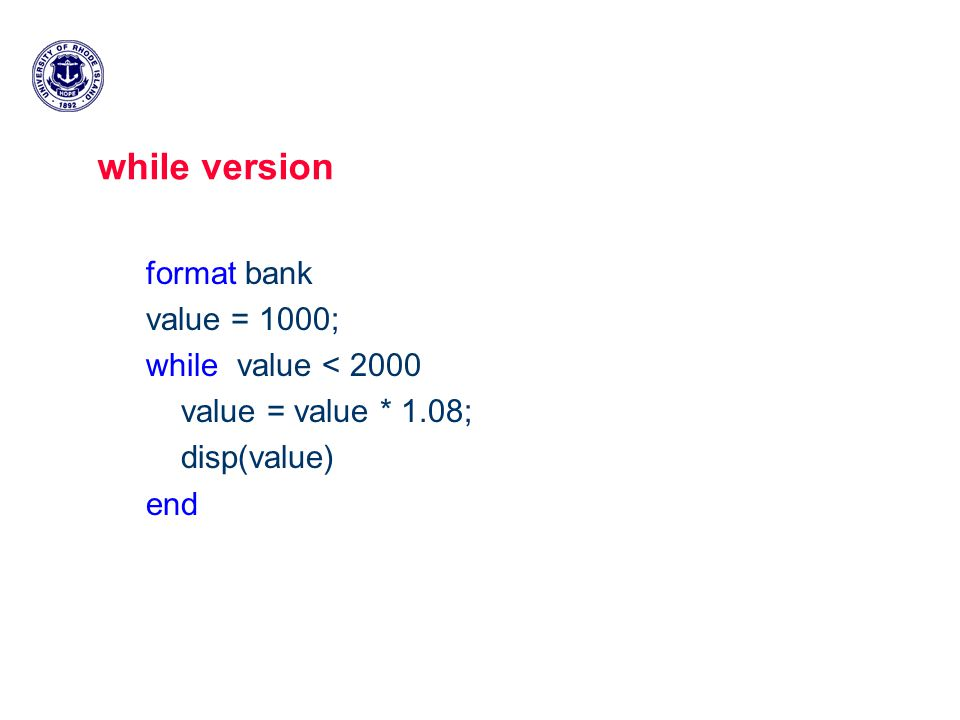 while version format bank value = 1000; while value < 2000 value = value * 1.08; disp(value) end