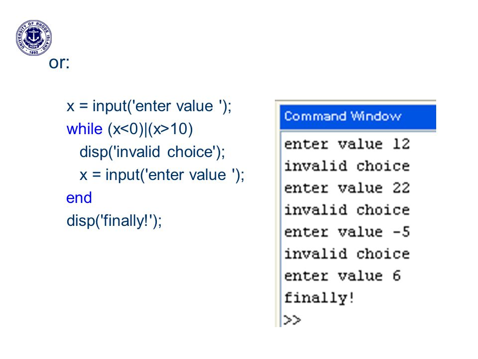 or: x = input( enter value ); while (x 10) disp( invalid choice ); x = input( enter value ); end disp( finally! );