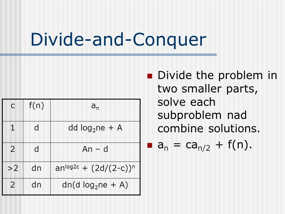 Divide-and-Conquer Divide the problem in two smaller parts, solve each subproblem nad combine solutions.