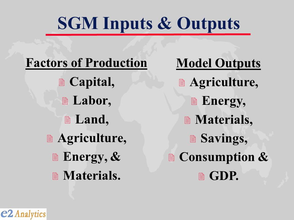 SGM Inputs & Outputs Factors of Production 2 Capital, 2 Labor, 2 Land, 2 Agriculture, 2 Energy, & 2 Materials.