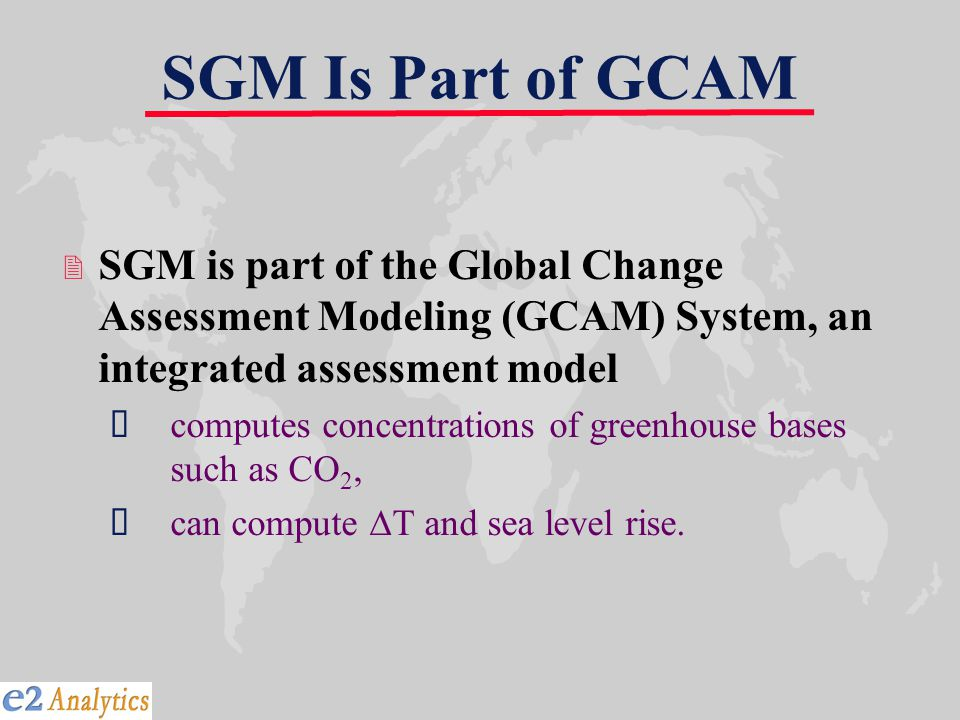 SGM Is Part of GCAM 2 SGM is part of the Global Change Assessment Modeling (GCAM) System, an integrated assessment model  computes concentrations of greenhouse bases such as CO 2,  can compute  T and sea level rise.