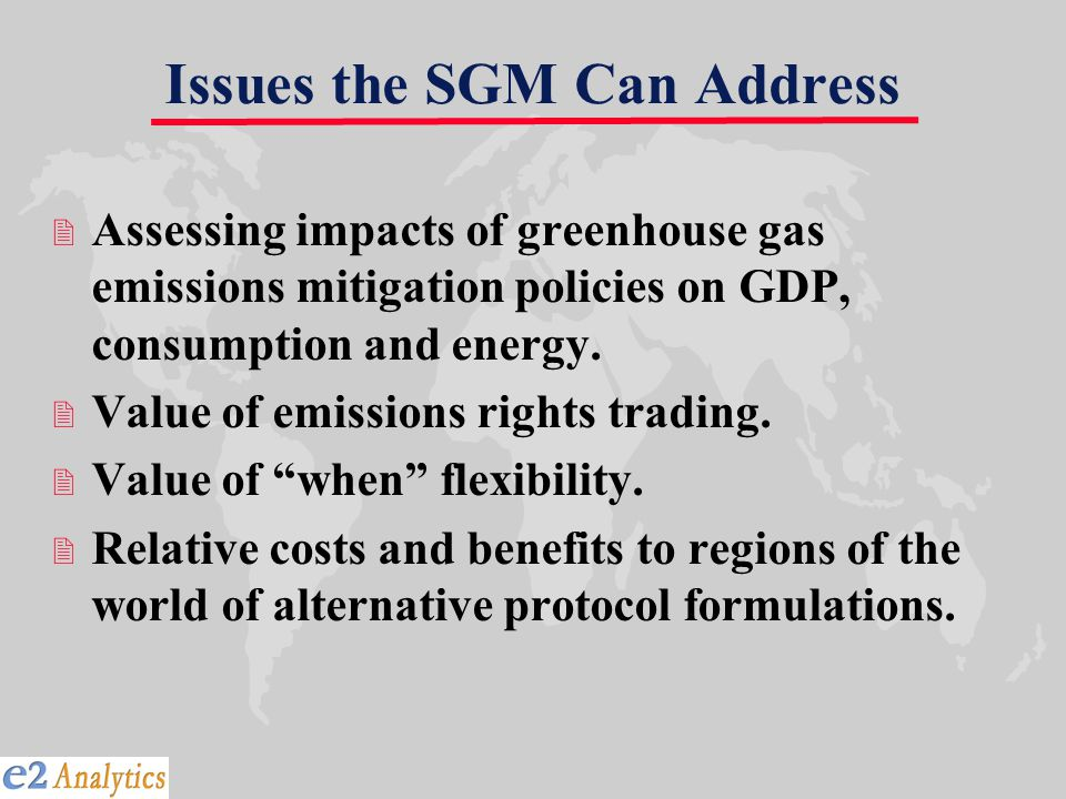Issues the SGM Can Address 2 Assessing impacts of greenhouse gas emissions mitigation policies on GDP, consumption and energy.