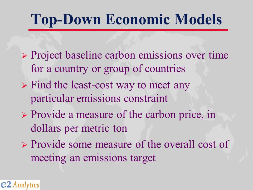 Top-Down Economic Models  Project baseline carbon emissions over time for a country or group of countries  Find the least-cost way to meet any particular emissions constraint  Provide a measure of the carbon price, in dollars per metric ton  Provide some measure of the overall cost of meeting an emissions target