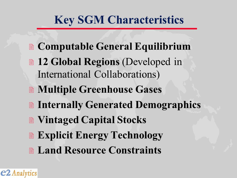 Key SGM Characteristics 2 Computable General Equilibrium 2 12 Global Regions (Developed in International Collaborations) 2 Multiple Greenhouse Gases 2 Internally Generated Demographics 2 Vintaged Capital Stocks 2 Explicit Energy Technology 2 Land Resource Constraints