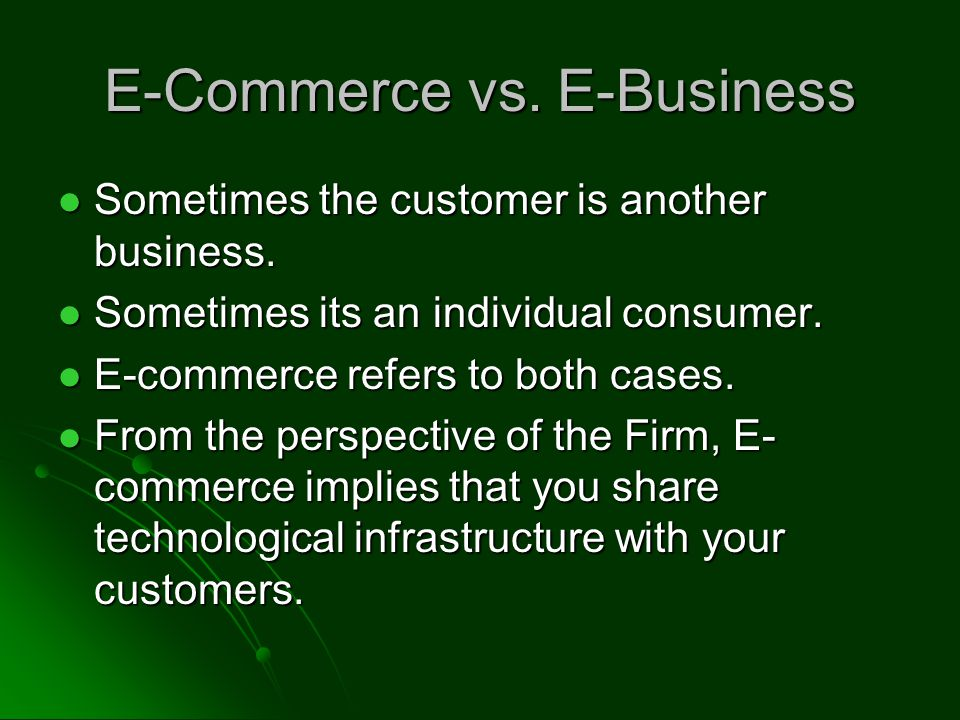 E-Commerce vs. E-Business Sometimes the customer is another business.