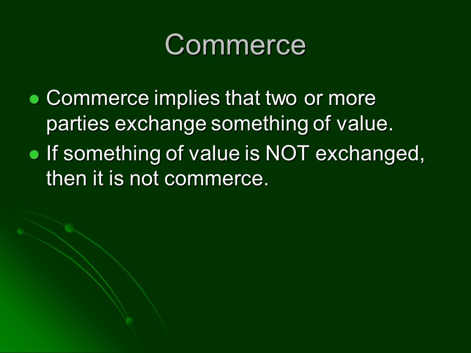 Commerce Commerce implies that two or more parties exchange something of value.