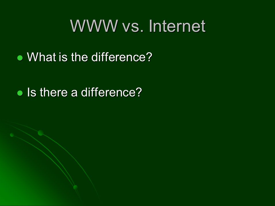WWW vs. Internet What is the difference. What is the difference.
