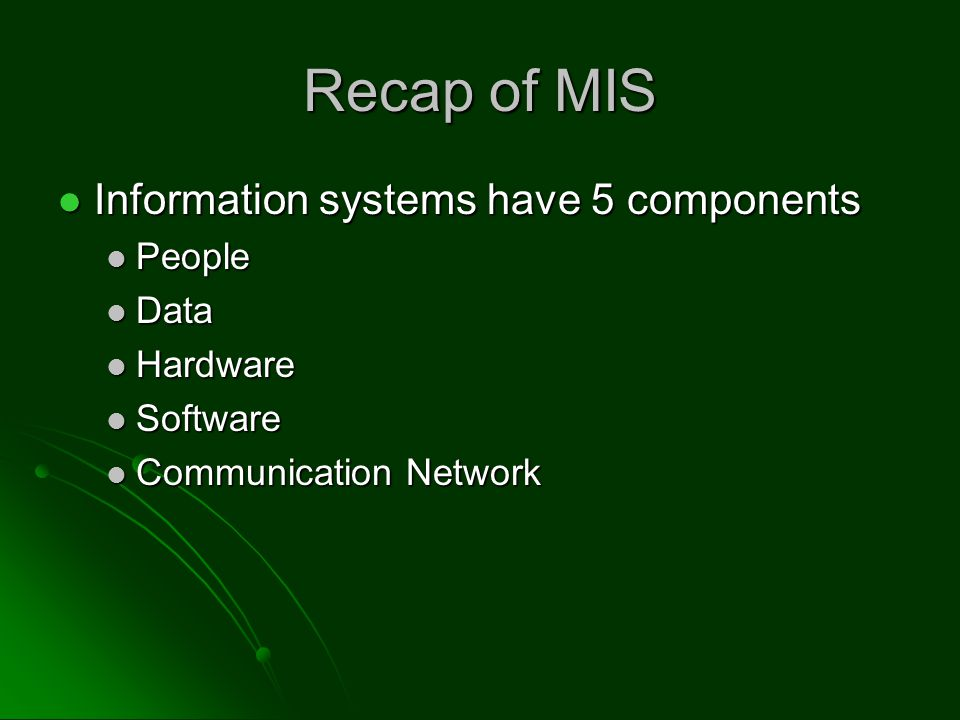 Recap of MIS Information systems have 5 components Information systems have 5 components People People Data Data Hardware Hardware Software Software Communication Network Communication Network