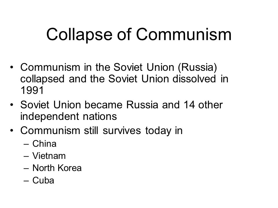 Collapse of Communism Communism in the Soviet Union (Russia) collapsed and the Soviet Union dissolved in 1991 Soviet Union became Russia and 14 other independent nations Communism still survives today in –China –Vietnam –North Korea –Cuba