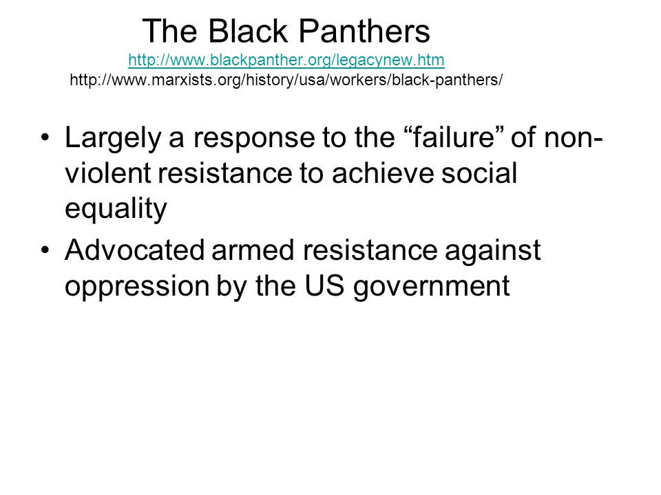 The Black Panthers Largely a response to the failure of non- violent resistance to achieve social equality Advocated armed resistance against oppression by the US government