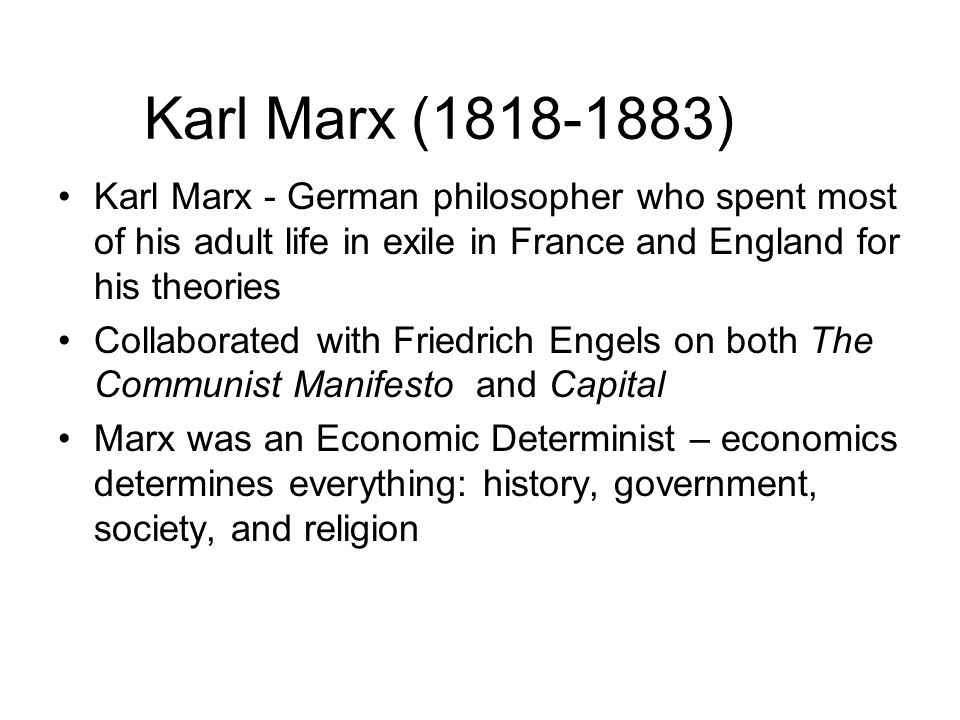 Karl Marx ( ) Karl Marx - German philosopher who spent most of his adult life in exile in France and England for his theories Collaborated with Friedrich Engels on both The Communist Manifesto and Capital Marx was an Economic Determinist – economics determines everything: history, government, society, and religion