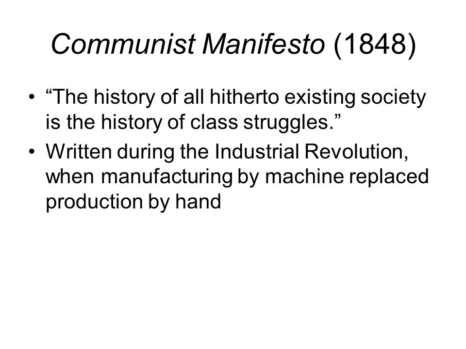 Communist Manifesto (1848) The history of all hitherto existing society is the history of class struggles. Written during the Industrial Revolution, when manufacturing by machine replaced production by hand