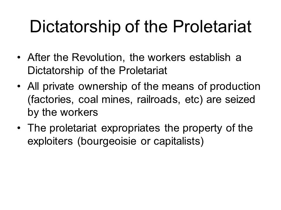 Dictatorship of the Proletariat After the Revolution, the workers establish a Dictatorship of the Proletariat All private ownership of the means of production (factories, coal mines, railroads, etc) are seized by the workers The proletariat expropriates the property of the exploiters (bourgeoisie or capitalists)