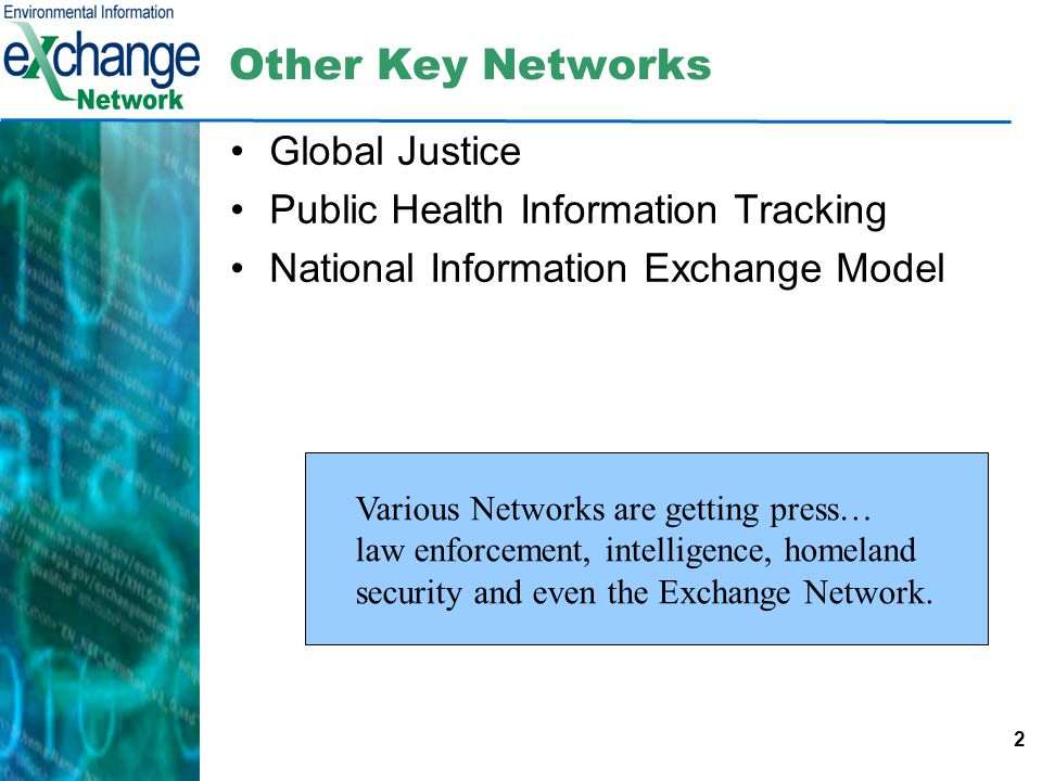 2 Other Key Networks Global Justice Public Health Information Tracking National Information Exchange Model Various Networks are getting press… law enforcement, intelligence, homeland security and even the Exchange Network.