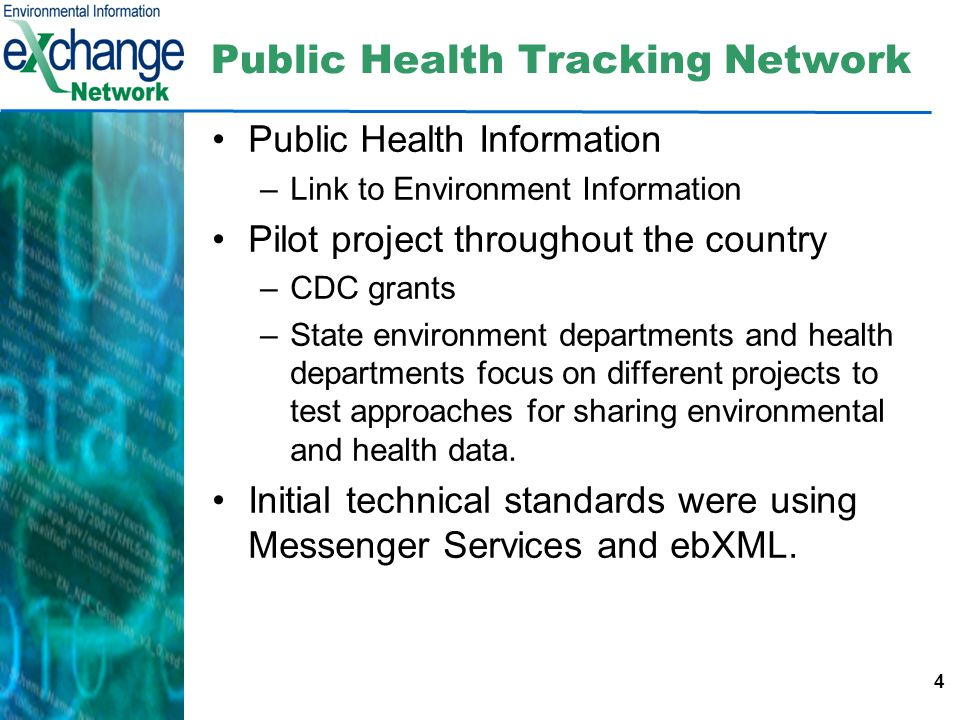 4 Public Health Tracking Network Public Health Information –Link to Environment Information Pilot project throughout the country –CDC grants –State environment departments and health departments focus on different projects to test approaches for sharing environmental and health data.