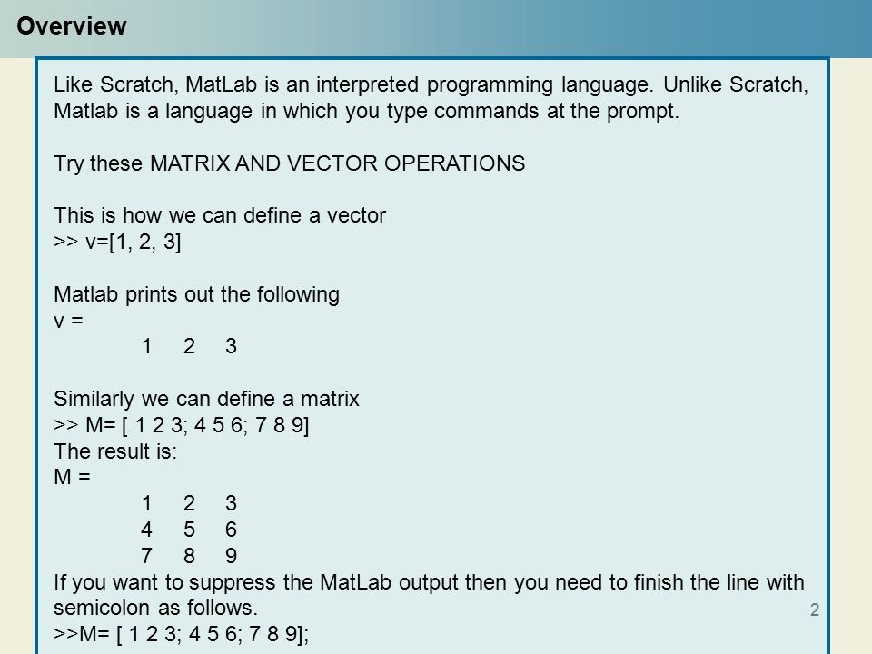 2 Overview Like Scratch, MatLab is an interpreted programming language.