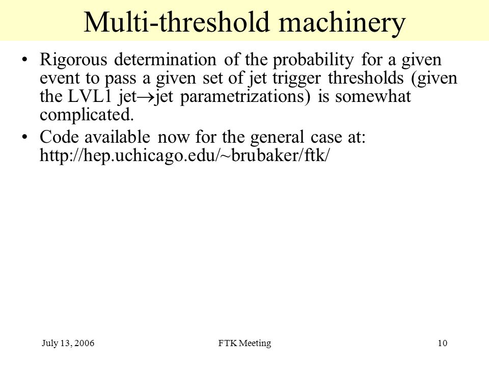 July 13, 2006FTK Meeting10 Multi-threshold machinery Rigorous determination of the probability for a given event to pass a given set of jet trigger thresholds (given the LVL1 jet  jet parametrizations) is somewhat complicated.