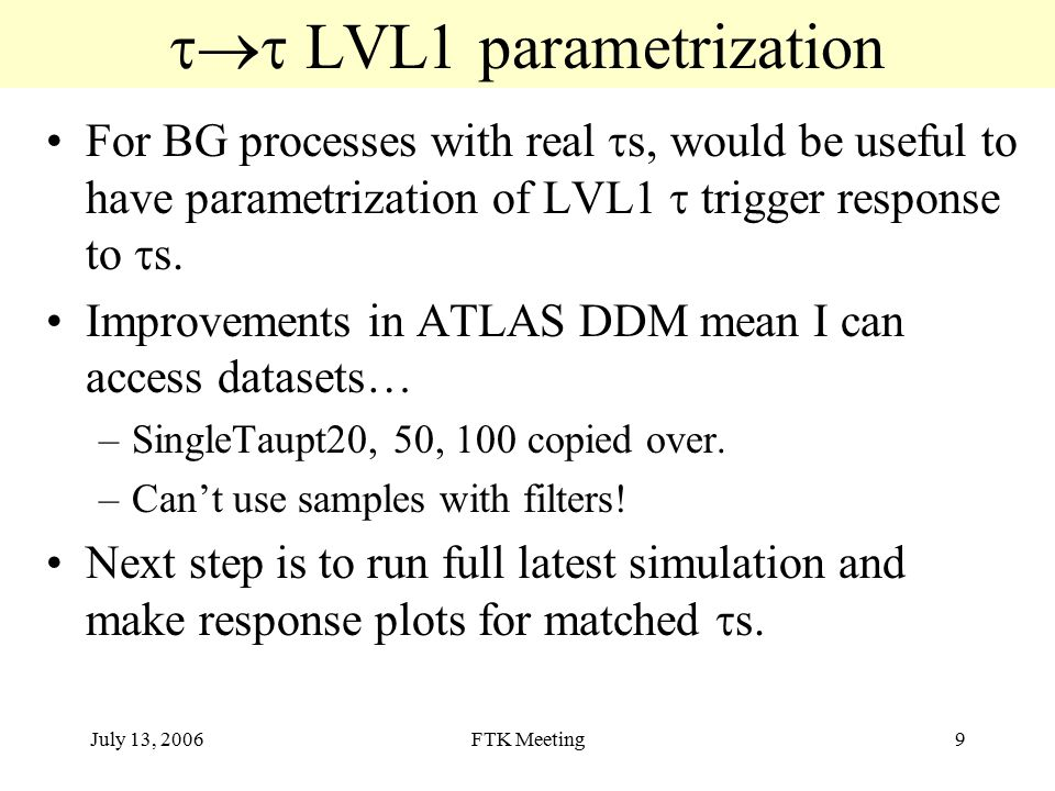 July 13, 2006FTK Meeting9  LVL1 parametrization For BG processes with real  s, would be useful to have parametrization of LVL1  trigger response to  s.