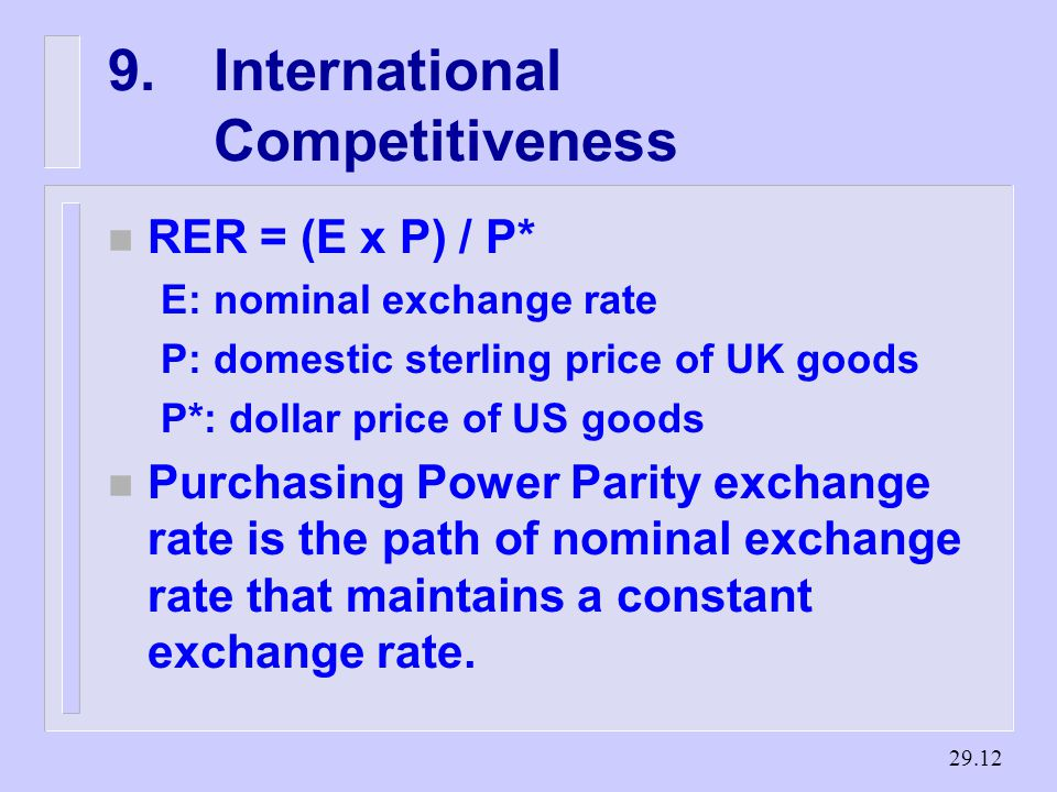 International Competitiveness n RER = (E x P) / P* E: nominal exchange rate P: domestic sterling price of UK goods P*: dollar price of US goods n Purchasing Power Parity exchange rate is the path of nominal exchange rate that maintains a constant exchange rate.