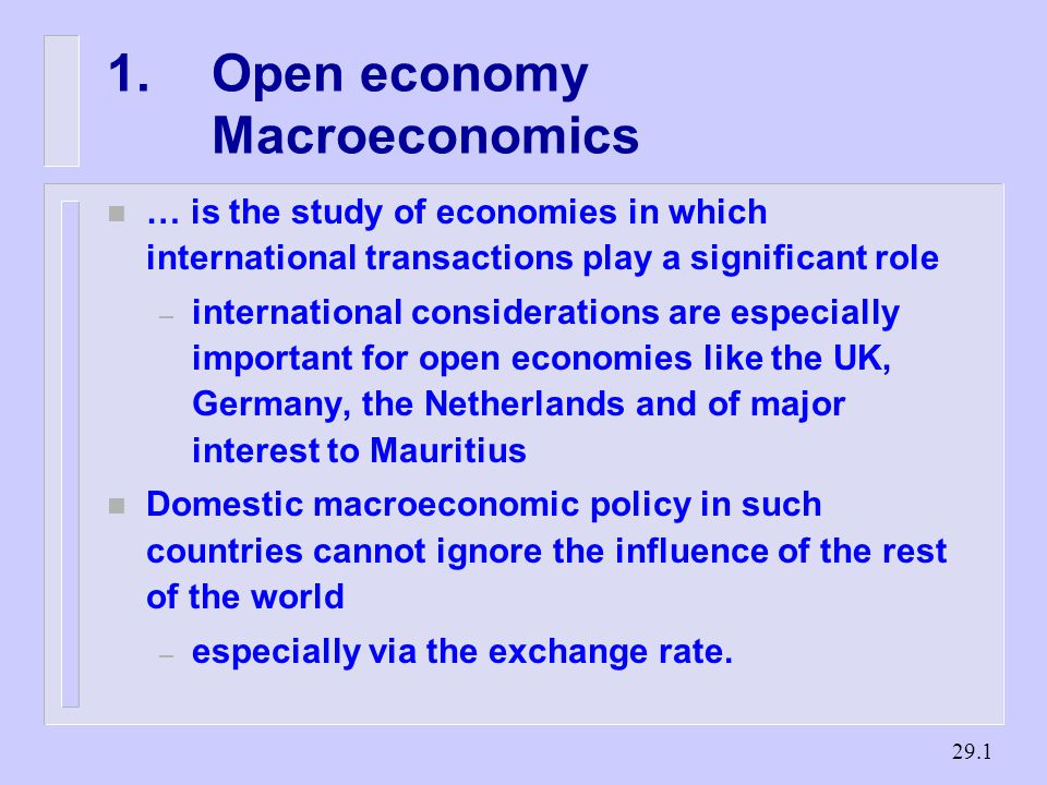 Open economy Macroeconomics n … is the study of economies in which international transactions play a significant role – international considerations are especially important for open economies like the UK, Germany, the Netherlands and of major interest to Mauritius n Domestic macroeconomic policy in such countries cannot ignore the influence of the rest of the world – especially via the exchange rate.